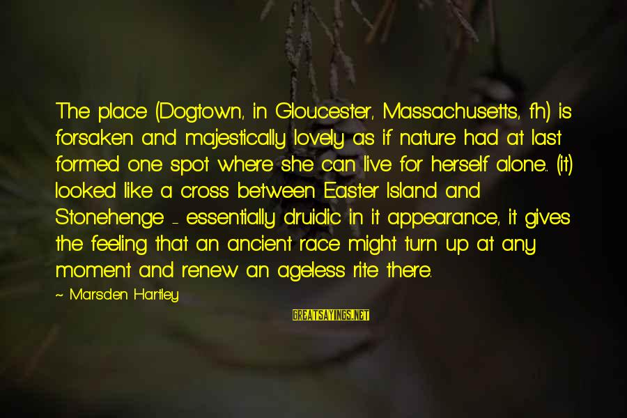 Easter Island Sayings By Marsden Hartley: The place (Dogtown, in Gloucester, Massachusetts, fh) is forsaken and majestically lovely as if nature