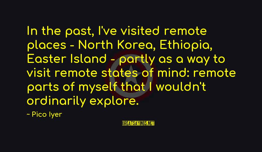 Easter Island Sayings By Pico Iyer: In the past, I've visited remote places - North Korea, Ethiopia, Easter Island - partly