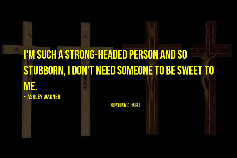 Easter Sunday Bulletin Sayings By Ashley Wagner: I'm such a strong-headed person and so stubborn, I don't need someone to be sweet