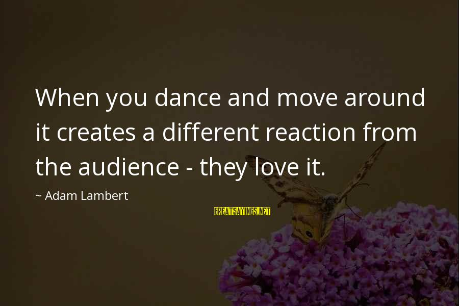 Eastern Bluebird Sayings By Adam Lambert: When you dance and move around it creates a different reaction from the audience -