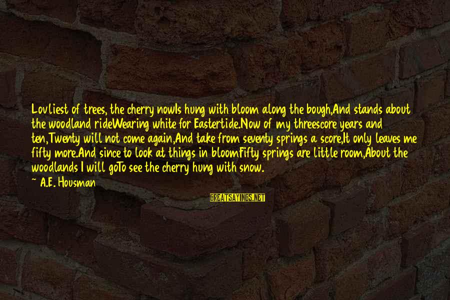 Eastertide Sayings By A.E. Housman: Lovliest of trees, the cherry nowIs hung with bloom along the bough,And stands about the
