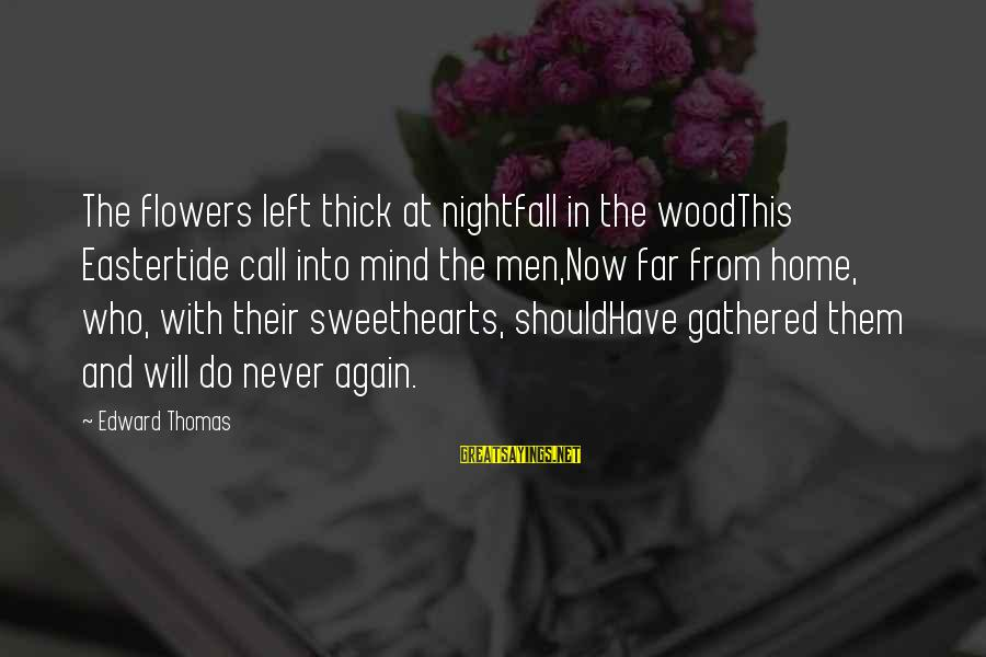Eastertide Sayings By Edward Thomas: The flowers left thick at nightfall in the woodThis Eastertide call into mind the men,Now