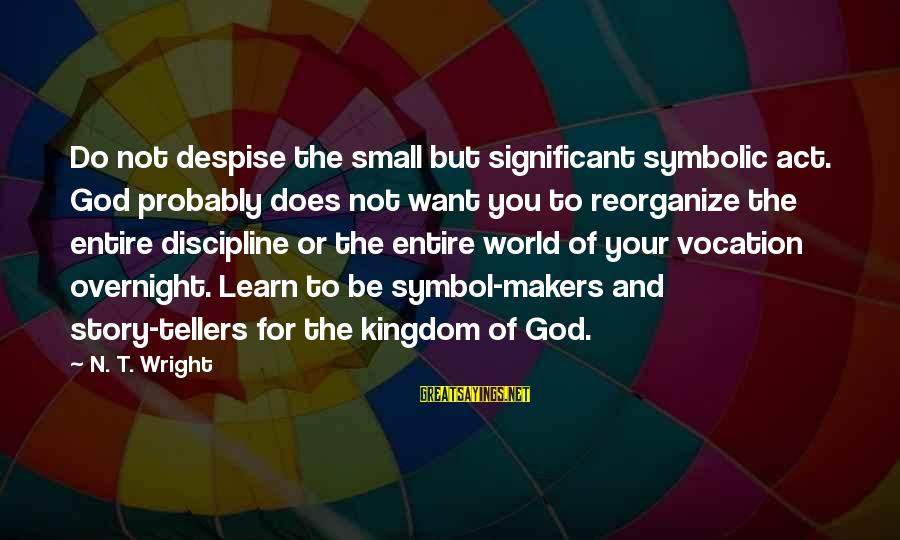 Eastertide Sayings By N. T. Wright: Do not despise the small but significant symbolic act. God probably does not want you
