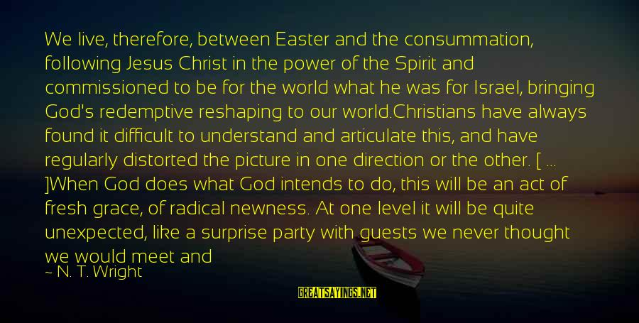 Eastertide Sayings By N. T. Wright: We live, therefore, between Easter and the consummation, following Jesus Christ in the power of