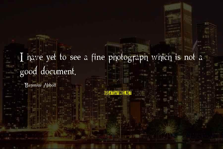 Easy To Complain Sayings By Berenice Abbott: I have yet to see a fine photograph which is not a good document.