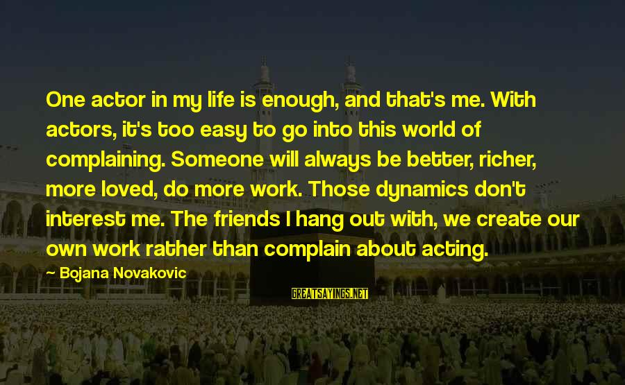Easy To Complain Sayings By Bojana Novakovic: One actor in my life is enough, and that's me. With actors, it's too easy