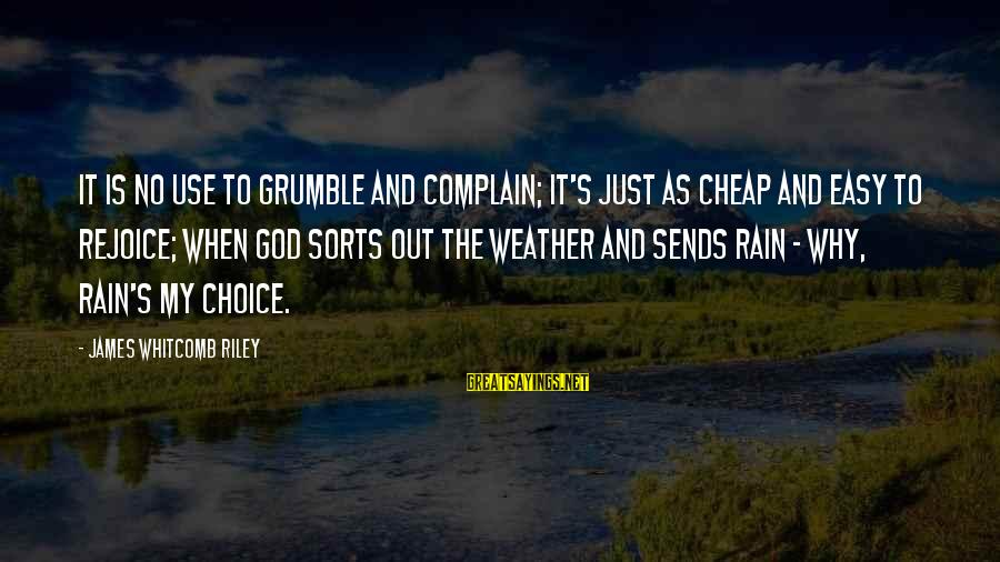 Easy To Complain Sayings By James Whitcomb Riley: It is no use to grumble and complain; It's just as cheap and easy to