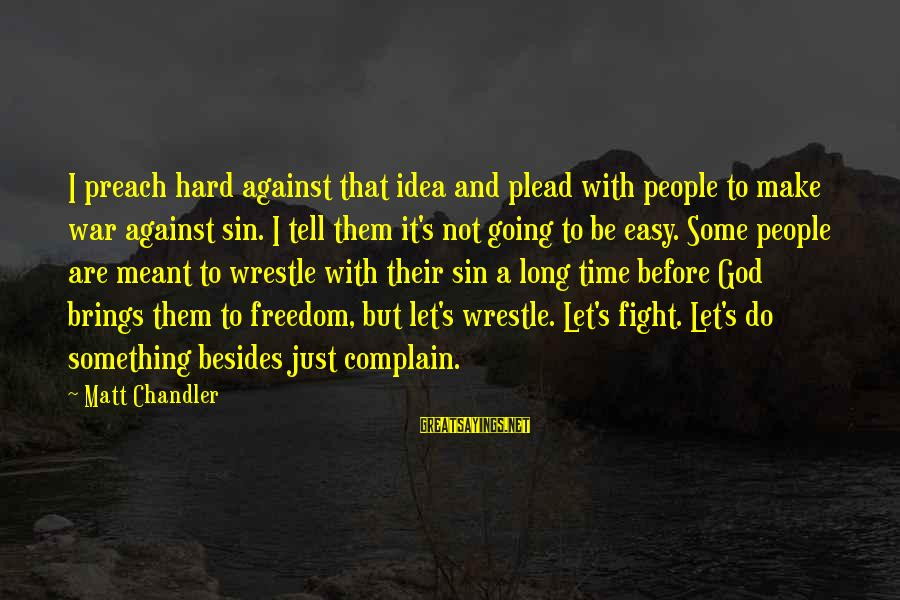 Easy To Complain Sayings By Matt Chandler: I preach hard against that idea and plead with people to make war against sin.