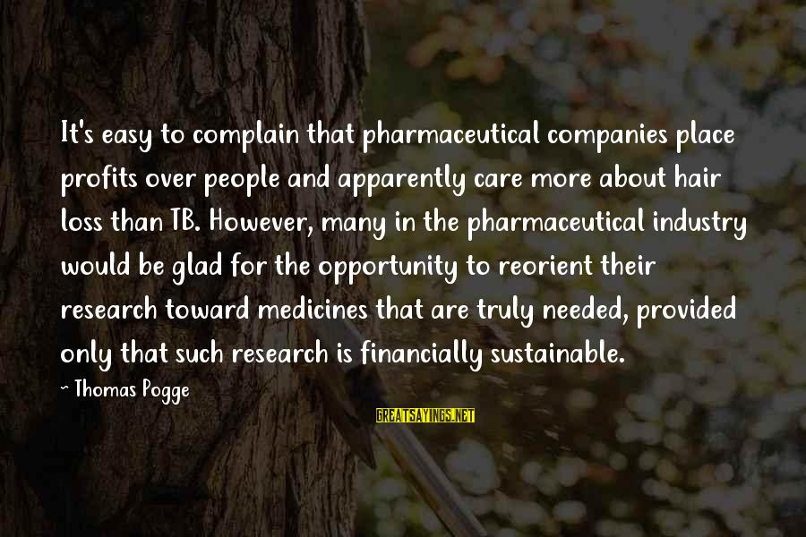 Easy To Complain Sayings By Thomas Pogge: It's easy to complain that pharmaceutical companies place profits over people and apparently care more