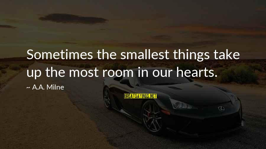 Easy To Get Hard To Forget Sayings By A.A. Milne: Sometimes the smallest things take up the most room in our hearts.