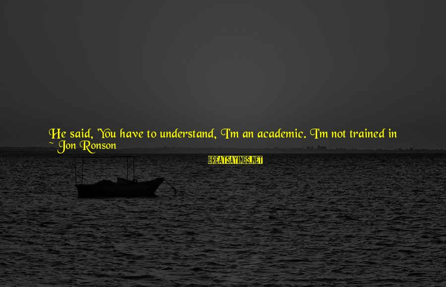 Easy To Get Hard To Forget Sayings By Jon Ronson: He said, 'You have to understand, I'm an academic. I'm not trained in dealing with
