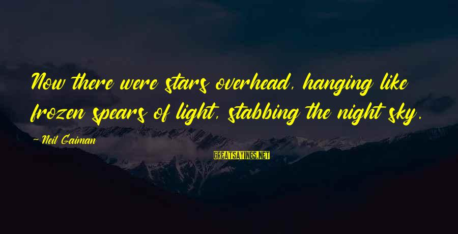 Easy To Get Hard To Forget Sayings By Neil Gaiman: Now there were stars overhead, hanging like frozen spears of light, stabbing the night sky.