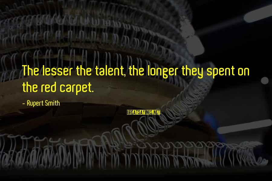 Easy To Get Hard To Forget Sayings By Rupert Smith: The lesser the talent, the longer they spent on the red carpet.