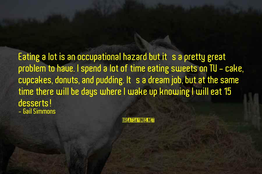Eating Donuts Sayings By Gail Simmons: Eating a lot is an occupational hazard but it's a pretty great problem to have.