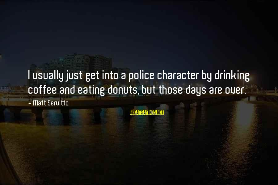 Eating Donuts Sayings By Matt Servitto: I usually just get into a police character by drinking coffee and eating donuts, but