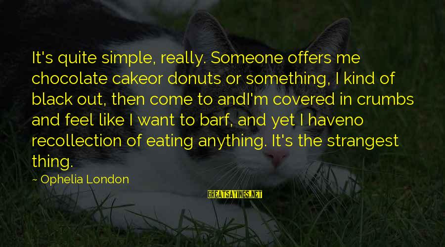 Eating Donuts Sayings By Ophelia London: It's quite simple, really. Someone offers me chocolate cakeor donuts or something, I kind of