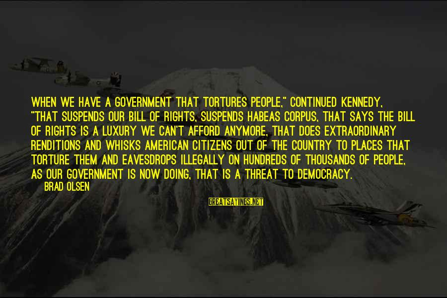 """Eavesdrops Sayings By Brad Olsen: When we have a government that tortures people,"""" continued Kennedy, """"that suspends our Bill of"""