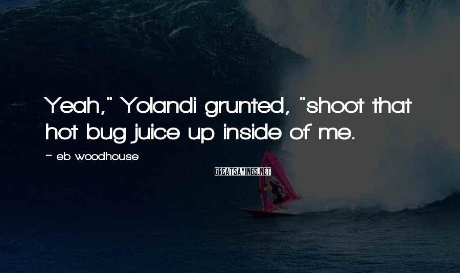 "Eb Woodhouse Sayings: Yeah,"" Yolandi grunted, ""shoot that hot bug juice up inside of me."