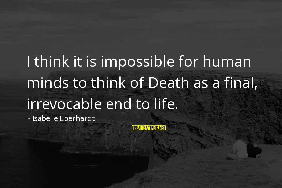 Eberhardt Sayings By Isabelle Eberhardt: I think it is impossible for human minds to think of Death as a final,