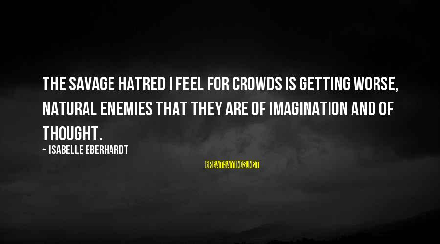 Eberhardt Sayings By Isabelle Eberhardt: The savage hatred I feel for crowds is getting worse, natural enemies that they are