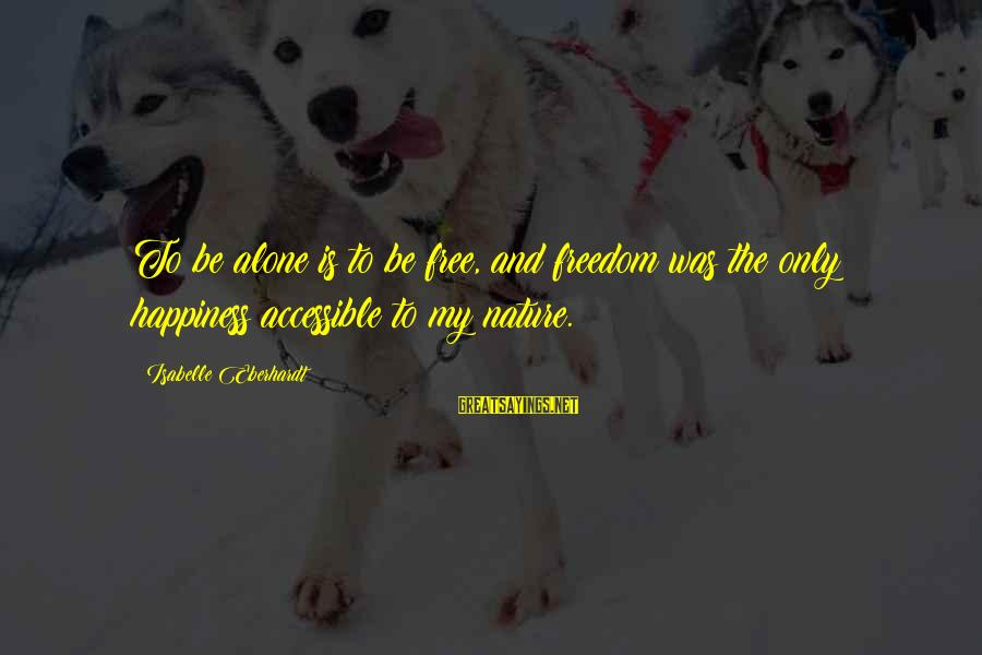 Eberhardt Sayings By Isabelle Eberhardt: To be alone is to be free, and freedom was the only happiness accessible to