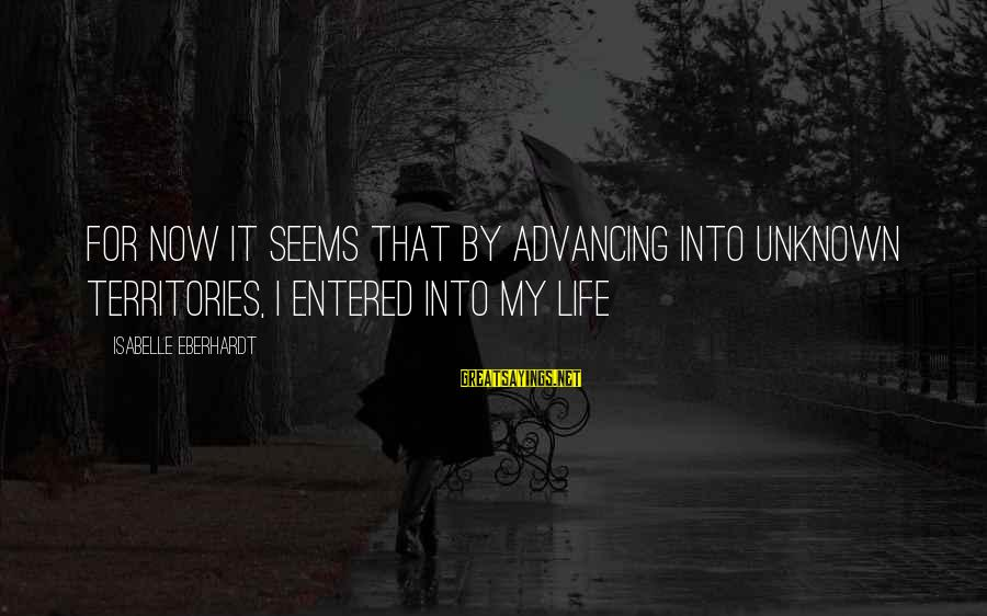 Eberhardt Sayings By Isabelle Eberhardt: For now it seems that by advancing into unknown territories, I entered into my life