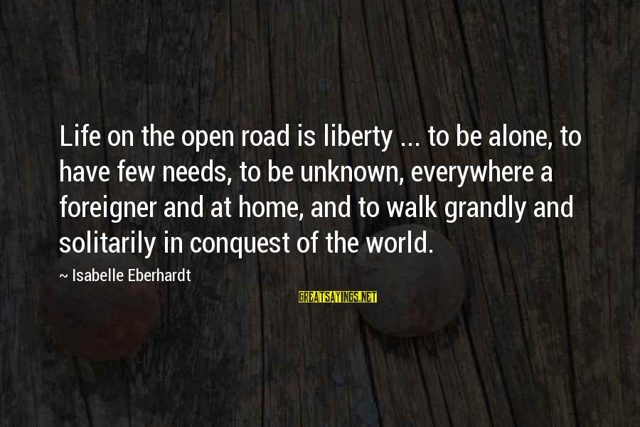 Eberhardt Sayings By Isabelle Eberhardt: Life on the open road is liberty ... to be alone, to have few needs,