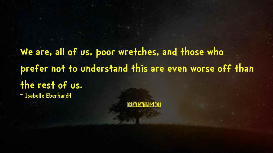 Eberhardt Sayings By Isabelle Eberhardt: We are, all of us, poor wretches, and those who prefer not to understand this