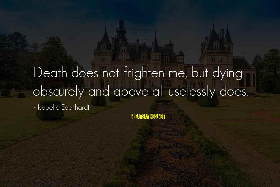 Eberhardt Sayings By Isabelle Eberhardt: Death does not frighten me, but dying obscurely and above all uselessly does.