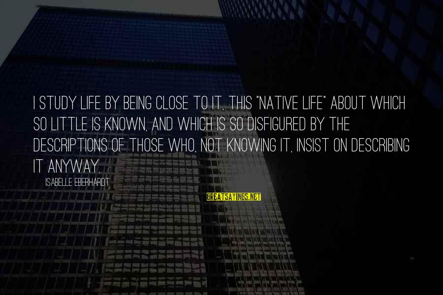 """Eberhardt Sayings By Isabelle Eberhardt: I study life by being close to it, this """"native life"""" about which so little"""