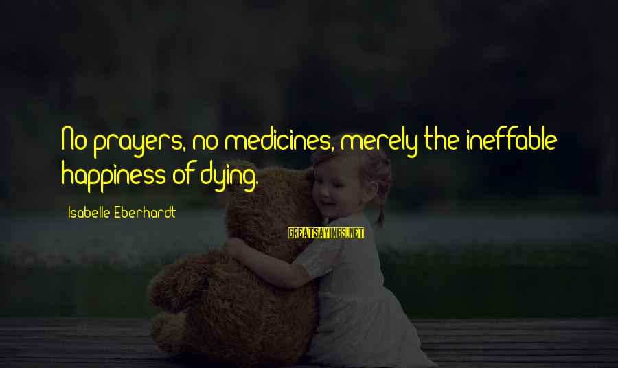 Eberhardt Sayings By Isabelle Eberhardt: No prayers, no medicines, merely the ineffable happiness of dying.