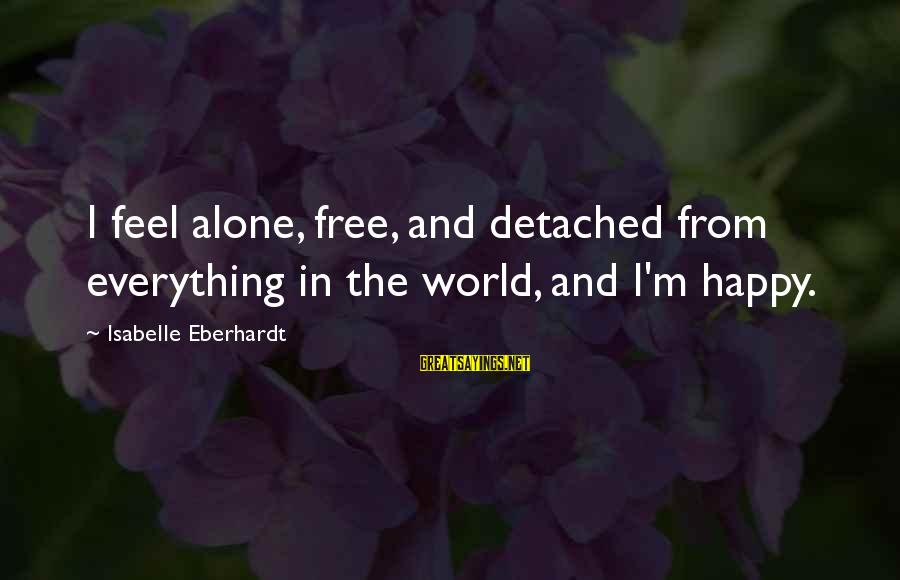Eberhardt Sayings By Isabelle Eberhardt: I feel alone, free, and detached from everything in the world, and I'm happy.