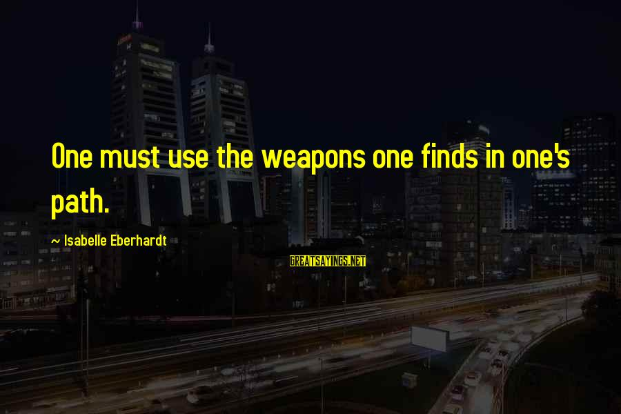 Eberhardt Sayings By Isabelle Eberhardt: One must use the weapons one finds in one's path.
