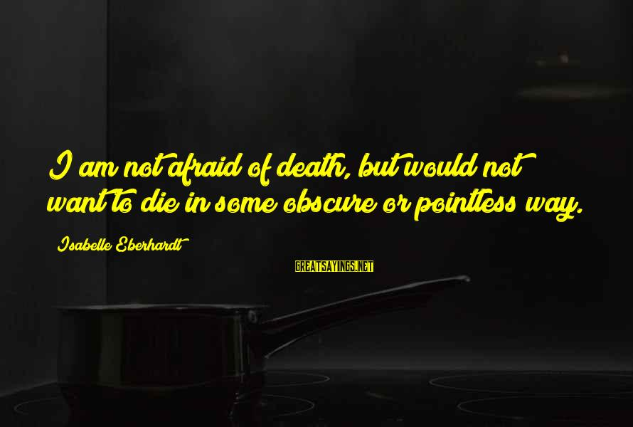 Eberhardt Sayings By Isabelle Eberhardt: I am not afraid of death, but would not want to die in some obscure