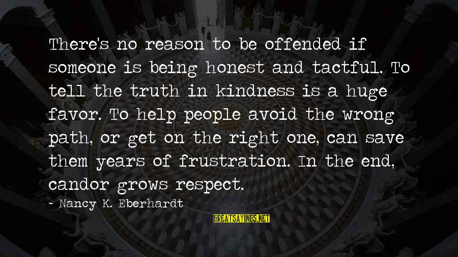 Eberhardt Sayings By Nancy K. Eberhardt: There's no reason to be offended if someone is being honest and tactful. To tell