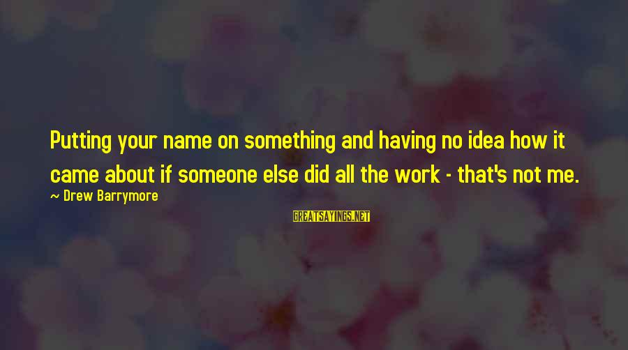 Ebettene Sayings By Drew Barrymore: Putting your name on something and having no idea how it came about if someone