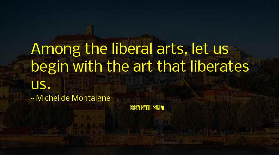 Ebony Falcon Sayings By Michel De Montaigne: Among the liberal arts, let us begin with the art that liberates us.