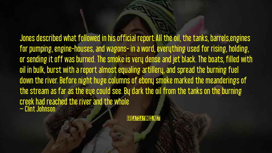 Ebony Sayings By Clint Johnson: Jones described what followed in his official report:All the oil, the tanks, barrels,engines for pumping,