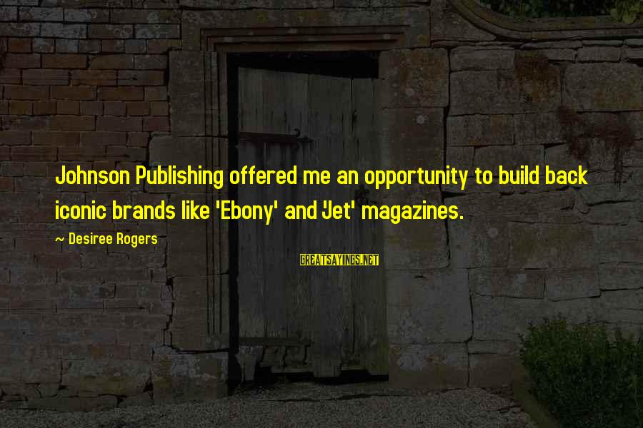 Ebony Sayings By Desiree Rogers: Johnson Publishing offered me an opportunity to build back iconic brands like 'Ebony' and 'Jet'