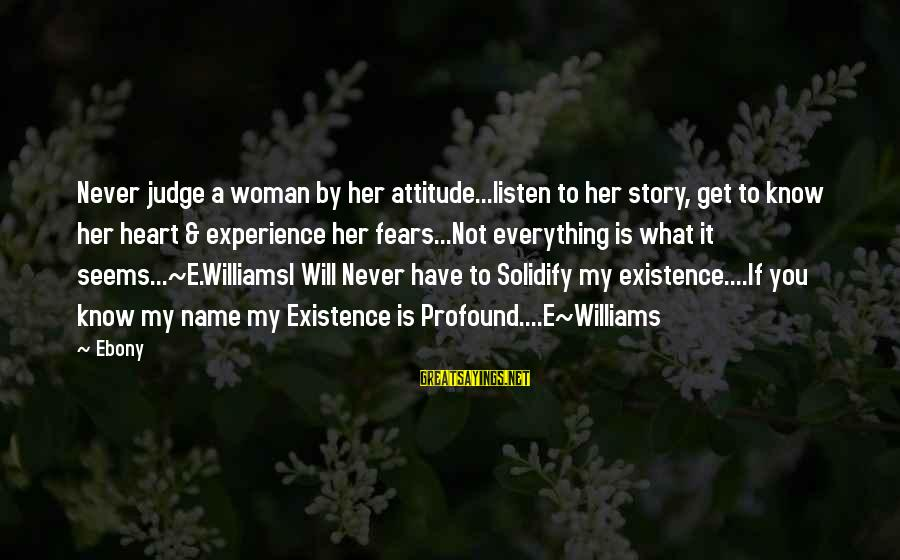 Ebony Sayings By Ebony: Never judge a woman by her attitude...listen to her story, get to know her heart