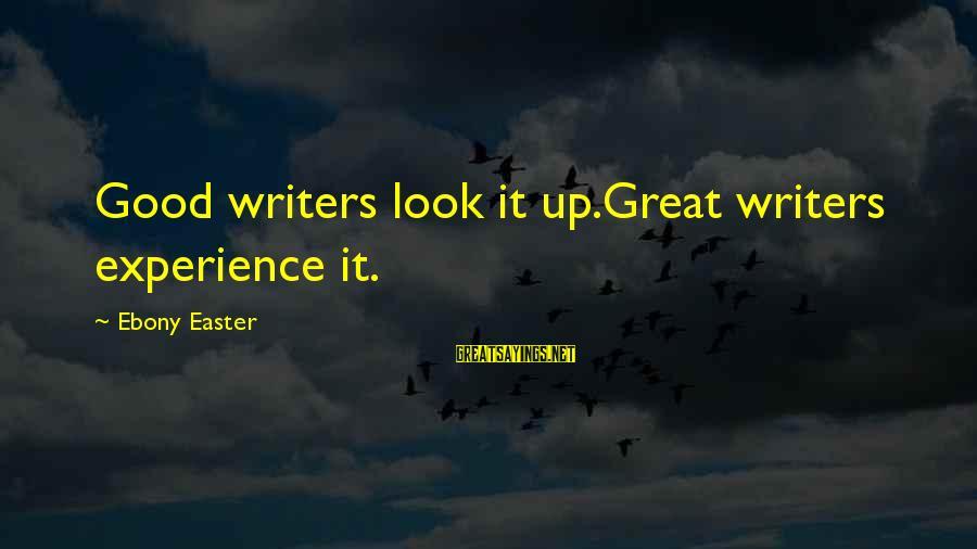 Ebony Sayings By Ebony Easter: Good writers look it up.Great writers experience it.