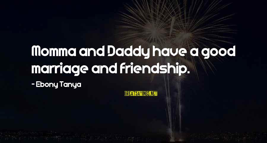 Ebony Sayings By Ebony Tanya: Momma and Daddy have a good marriage and friendship.
