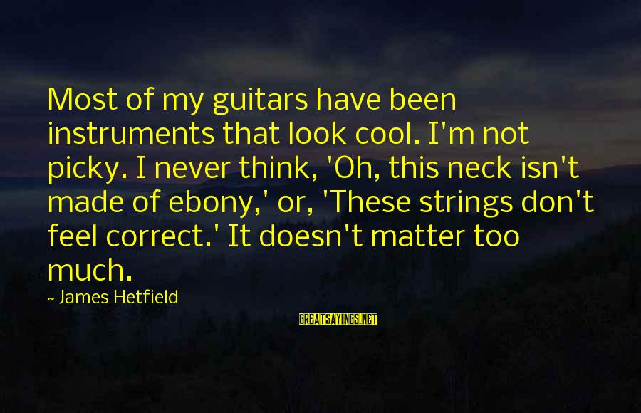 Ebony Sayings By James Hetfield: Most of my guitars have been instruments that look cool. I'm not picky. I never