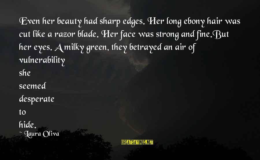 Ebony Sayings By Laura Oliva: Even her beauty had sharp edges. Her long ebony hair was cut like a razor