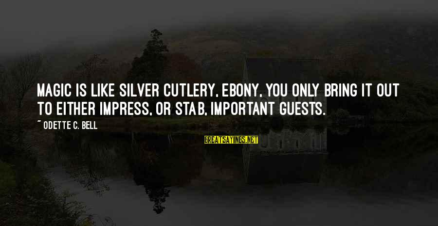 Ebony Sayings By Odette C. Bell: Magic is like silver cutlery, Ebony, you only bring it out to either impress, or