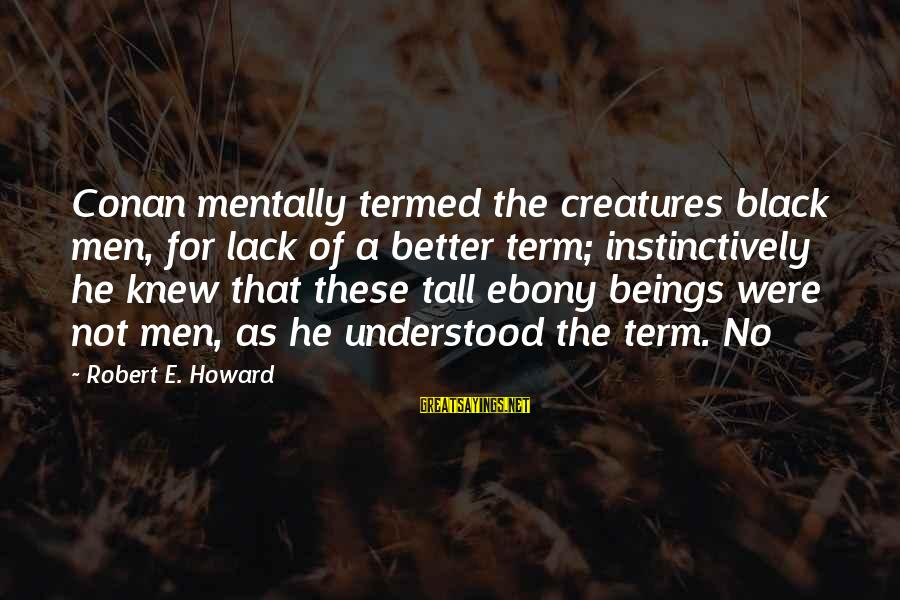Ebony Sayings By Robert E. Howard: Conan mentally termed the creatures black men, for lack of a better term; instinctively he