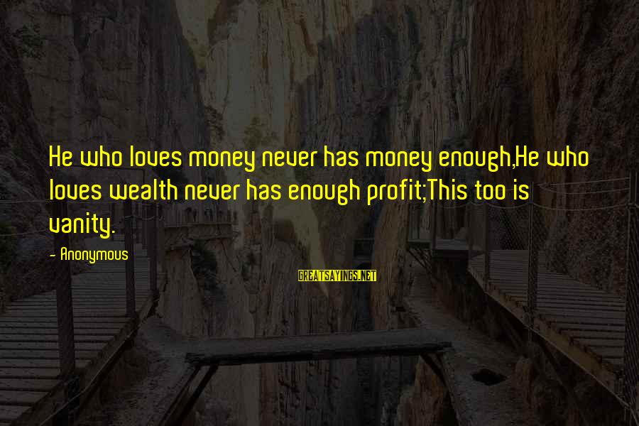 Ecclesiastes Sayings By Anonymous: He who loves money never has money enough,He who loves wealth never has enough profit;This