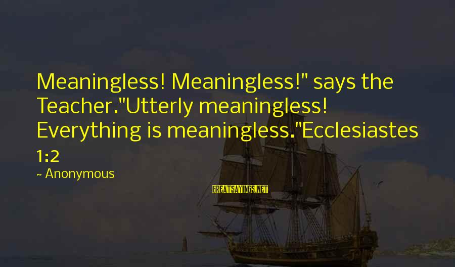 "Ecclesiastes Sayings By Anonymous: Meaningless! Meaningless!"" says the Teacher.""Utterly meaningless! Everything is meaningless.""Ecclesiastes 1:2"