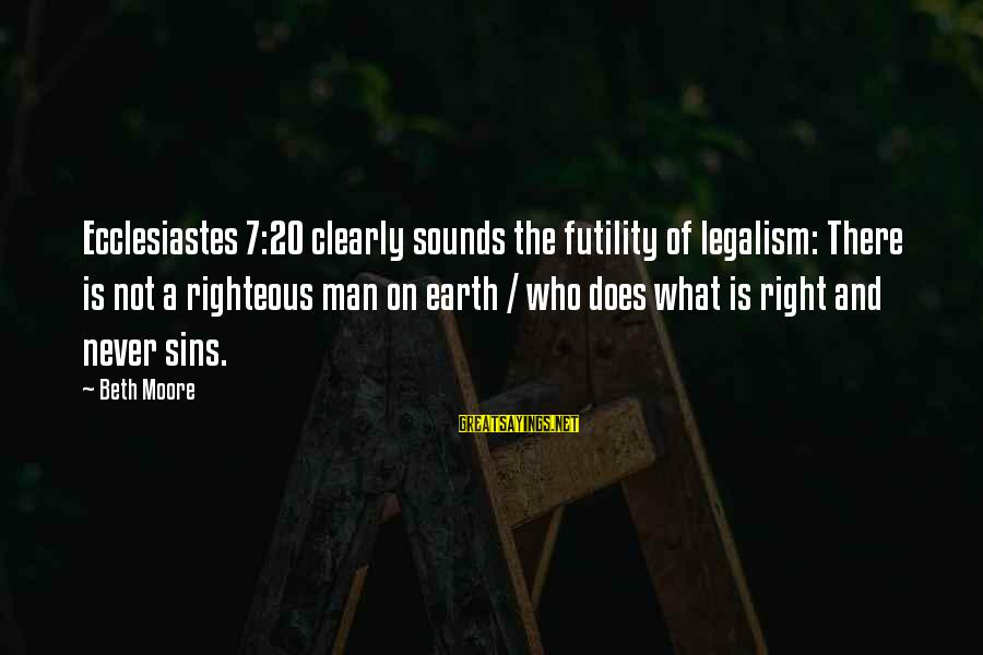 Ecclesiastes Sayings By Beth Moore: Ecclesiastes 7:20 clearly sounds the futility of legalism: There is not a righteous man on