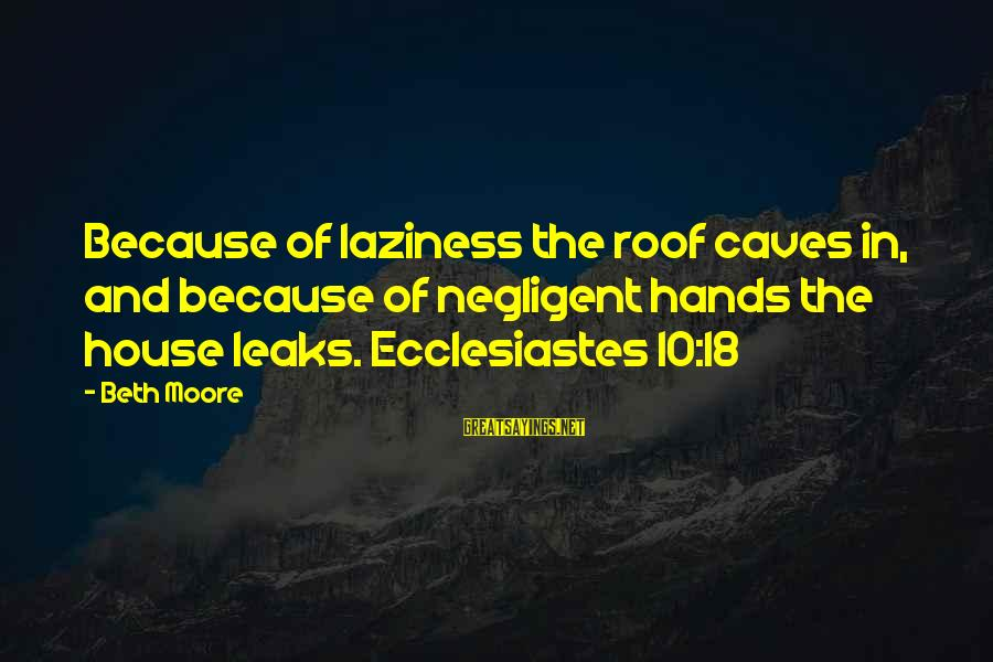 Ecclesiastes Sayings By Beth Moore: Because of laziness the roof caves in, and because of negligent hands the house leaks.